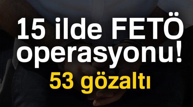 15 ilde FETÖ operasyonu! 53 gözaltı