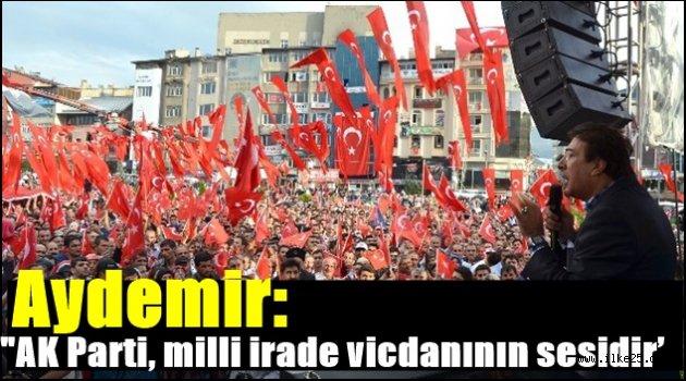 Aydemir: 'AK Parti, milli irade vicdanının sesidir'