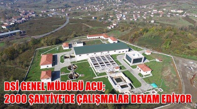 DSİ GENEL MÜDÜRÜ ACU; 2000 ŞANTİYE'DE ÇALIŞMALAR DEVAM EDİYOR