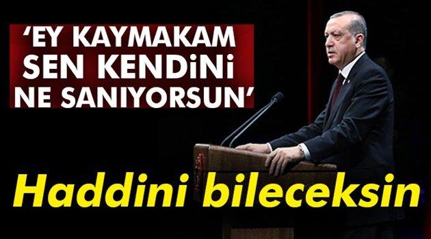 Erdoğan: Ey Kaymakam sen kendini ne sanıyorsun