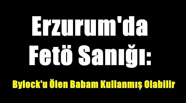 Erzurum'da Fetö Sanığı: Bylock'u Ölen Babam Kullanmış Olabilir