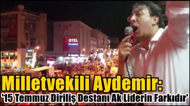 Aydemir: '15 Temmuz Diriliş Destanı Ak Liderin Farkıdır'