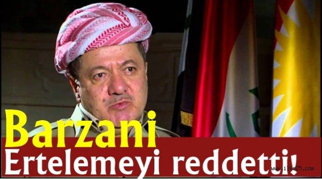 Barzani ertelemeyi reddetti!