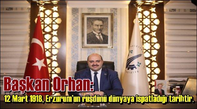 Başkan Orhan: 12 Mart 1918, Erzurum'un rüşdünü dünyaya ispatladığı tarihtir.