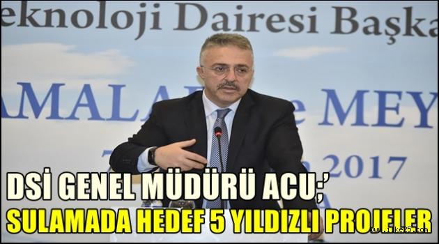 DSİ Genel  Müdürü ACU;'Sulamada  Hedef 5 Yıldızlı Projeler