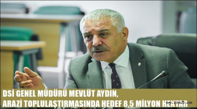 DSİ GENEL MÜDÜRÜ MEVLÜT AYDIN, ARAZİ TOPLULAŞTIRMASINDA HEDEF 8,5 MİLYON HEKTAR