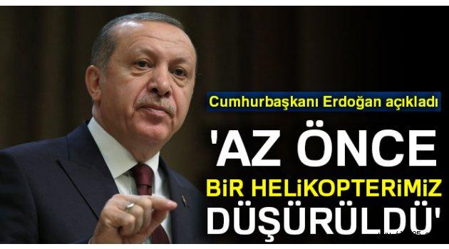 Erdoğan: 'Az önce bir helikopterimiz düşürüldü'