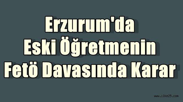 Erzurum'da Eski Öğretmenin Fetö Davasında Karar