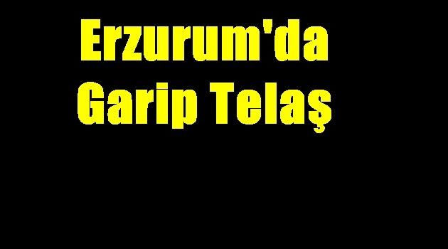Erzurum'da Garip Telaş