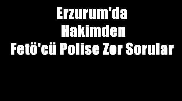 Erzurum'da Hakimden Fetö'cü Polise Zor Sorular