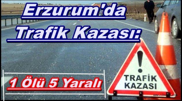 Erzurum'da Trafik Kazası: 1 Ölü 5 Yaralı