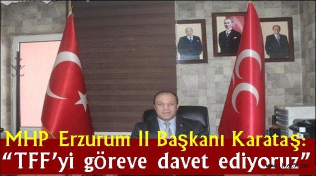 """MHP Erzurum İl Başkanı Karataş: """"TFF'yi göreve davet ediyoruz"""""""
