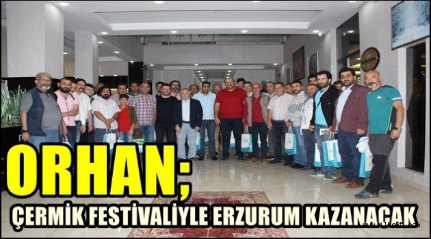 ORHAN; ÇERMİK FESTİVALİYLE ERZURUM KAZANACAK