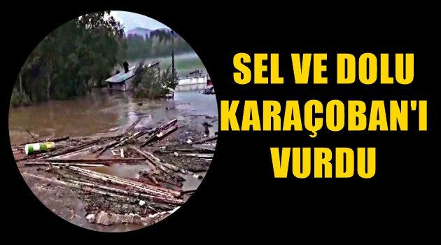 Sel ve Dolu Karaçoban'ı Vurdu