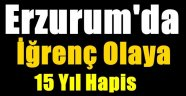 Erzurum'da İğrenç Olaya 15 Yıl Hapis
