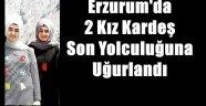 Erzurum'da  2 Kız Kardeş Son Yolculuğuna Uğurlandı