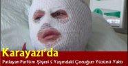 Karayazı'da Patlayan Parfüm Şişesi 5 Yaşındaki Çocuğun Yüzünü Yaktı