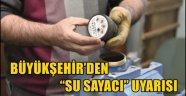 """BÜYÜKŞEHİR'DEN """"SU SAYACI"""" UYARISI"""