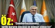 """AK Parti Erzurum İl Başkanı Öz: """"Cumhurbaşkanımız, tarihi kararın öncüsü ve mimarı olmuştur"""""""