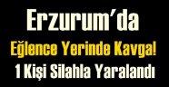 Erzurum'da Eğlence Yerinde Kavga! 1 Kişi Silahla Yaralandı