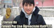 Erzurum'da Tüfekli Poz Lise Öğrencisini Katil Etti