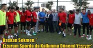 Başkan Sekmen: 'Erzurum Sporda da Kalkınma Dönemi Yaşıyor'
