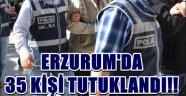 ERZURUM'DA  35 KİŞİ TUTUKLANDI!!