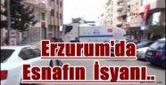 Erzurum'da Esnafın İsyanı..