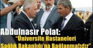 """Abdulnasır Polat: """"Üniversite Hastaneleri Sağlık Bakanlığı'na Bağlanmalıdır"""""""