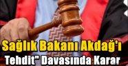 Sağlık Bakanı Akdağ'ı Tehdit' Davasında Karar