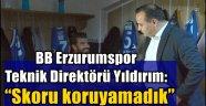 """BB Erzurumspor Teknik Direktörü Yıldırım: """"Skoru koruyamadık"""""""