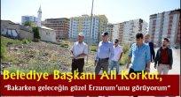 """Belediye Başkanı Ali Korkut, """"Bakarken geleceğin güzel Erzurum'unu görüyorum"""""""