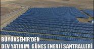 BÜYÜKŞEHİR'DEN DEV YATIRIM: GÜNEŞ ENERJİ SANTRALLERİ