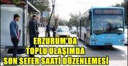 ERZURUM'DA TOPLU ULAŞIMDA SON SEFER SAATİ DÜZENLEMESİ