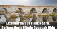Erzurum'da 381 Yıllık Köprü, Definecilerin Elinde Oyuncak Oldu