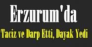 Erzurum'da Taciz ve Darp Etti, Dayak Yedi