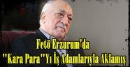 """Fetö Erzurum'da  """"Kara Para""""Yı İş Adamlarıyla Aklamış"""