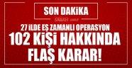 Flaş! 102 kişi hakkında FETÖ'den gözaltı kararı