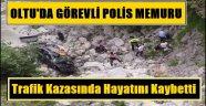 Oltu'da Görevli Polis Memuru Trafik Kazasında Hayatını Kaybetti