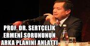 PROF. DR. SERTÇELİK ERMENİ SORUNUNUN ARKA PLANINI ANLATTI