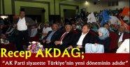 """Recep AKDAĞ; """"AK Parti siyasette Türkiye'nin yeni döneminin adıdır"""""""