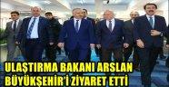 ULAŞTIRMA BAKANI ARSLAN BÜYÜKŞEHİR'İ ZİYARET ETTİ