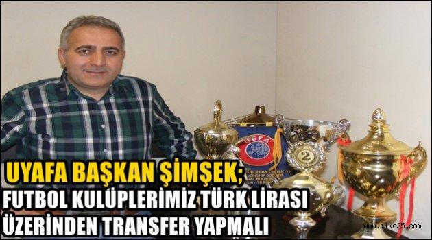 """UYAFA Başkanı ŞİMŞEK:;""""Futbol kulüplerimiz Türk Lirası üzerinden transfer yapmalı"""""""